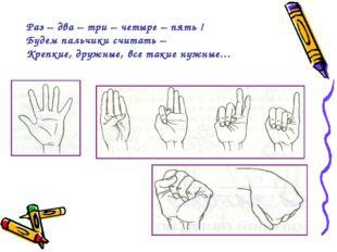 Раз – два – три – четыре – пять ! Будем пальчики считать – Крепкие, дружные,