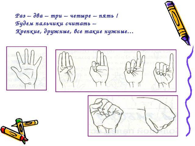 Раз – два – три – четыре – пять ! Будем пальчики считать – Крепкие, дружные,...