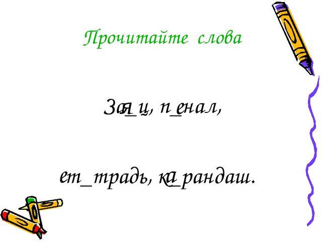 Прочитайте слова За_ц, п_нал, т_традь, к_рандаш. я е е а