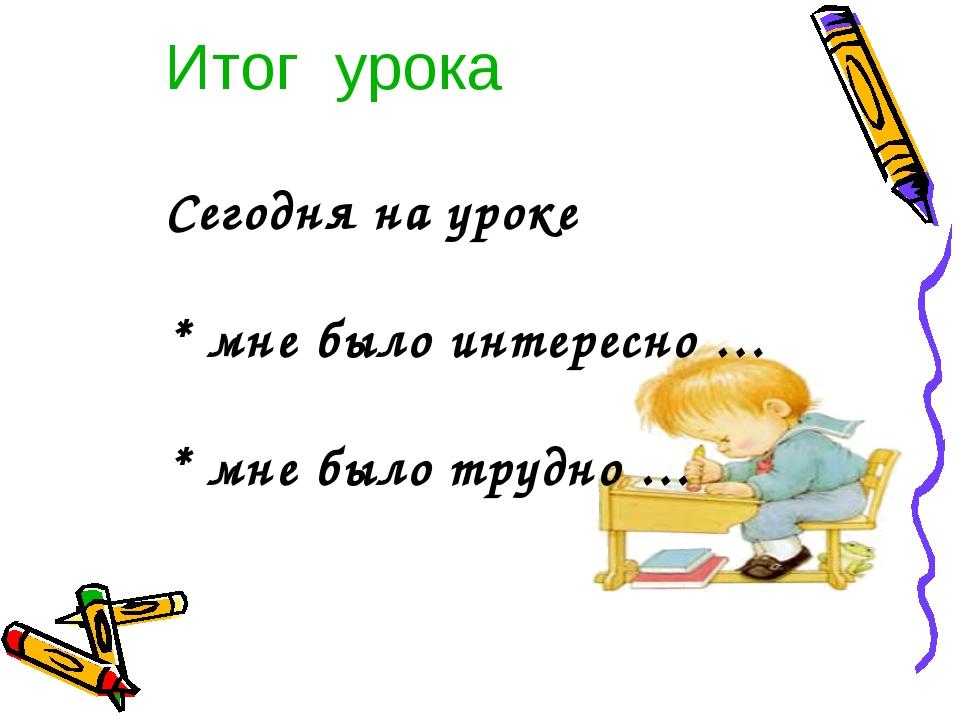 Итог урока Сегодня на уроке * мне было интересно … * мне было трудно …