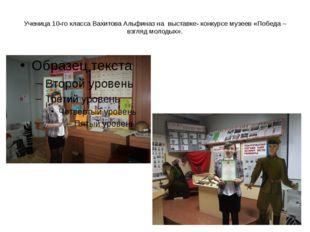 Ученица 10-го класса Вахитова Альфиназ на выставке- конкурсе музеев «Победа