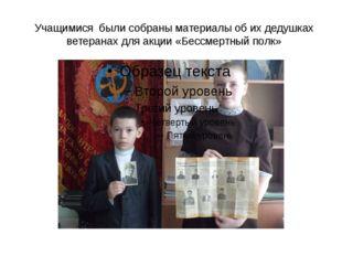 Учащимися были собраны материалы об их дедушках ветеранах для акции «Бессмерт