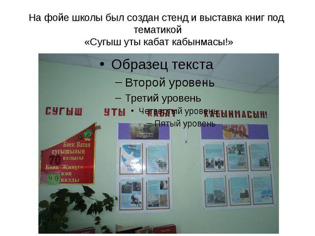 На фойе школы был создан стенд и выставка книг под тематикой «Сугыш уты кабат...