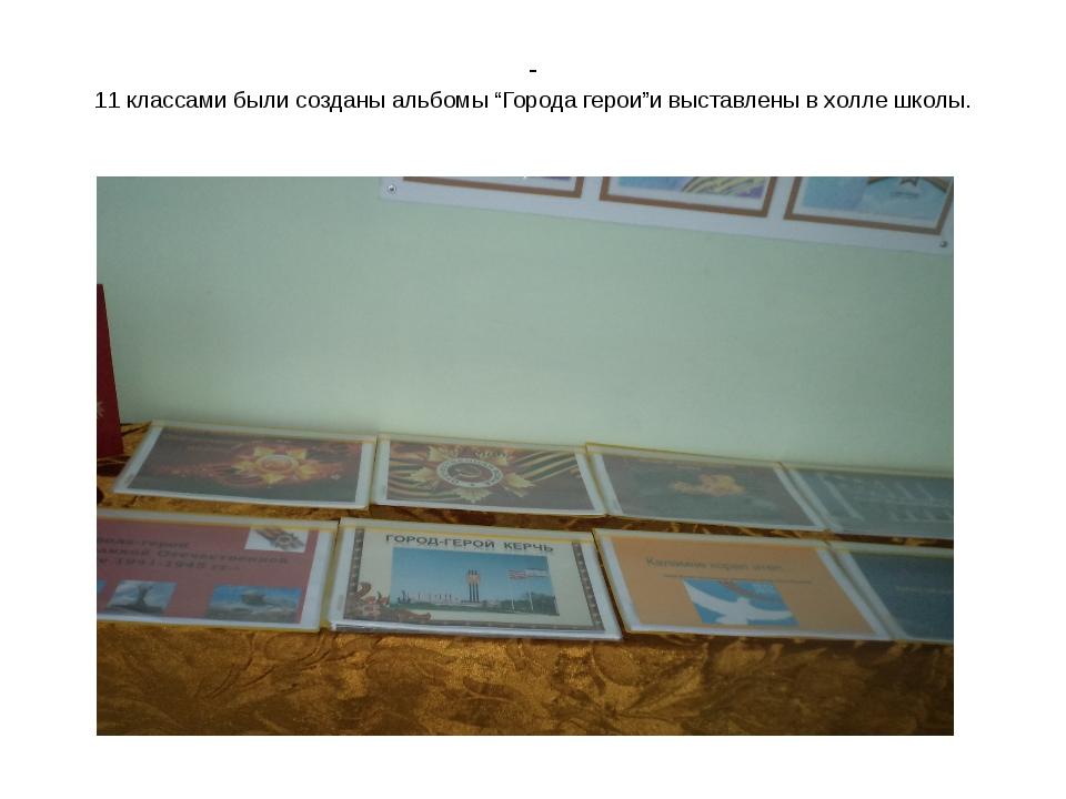 """- 11 классами были созданы альбомы """"Города герои""""и выставлены в холле школы."""
