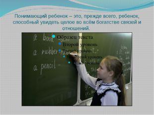 Понимающий ребенок – это, прежде всего, ребенок, способный увидеть целое во в