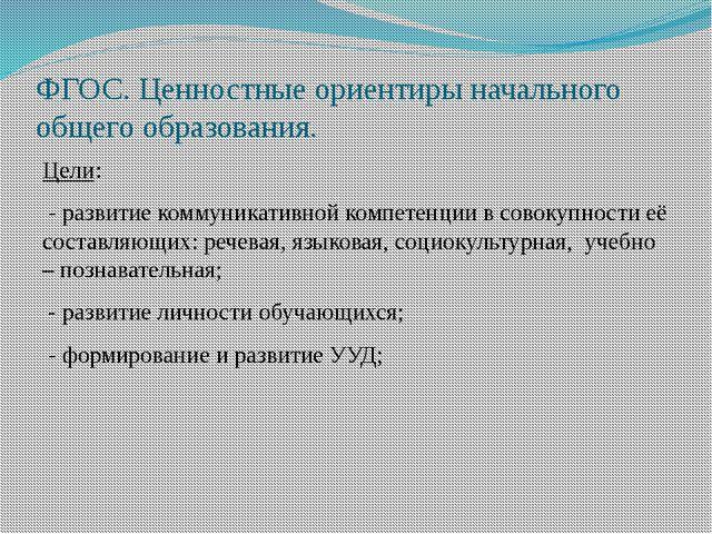 ФГОС. Ценностные ориентиры начального общего образования. Цели: - развитие ко...