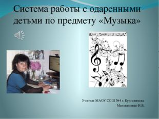 Система работы с одаренными детьми по предмету «Музыка» Учитель МАОУ СОШ №4