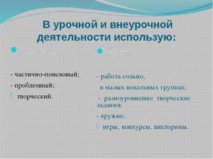 В урочной и внеурочной деятельности использую: Методы: - частично-поисковый;