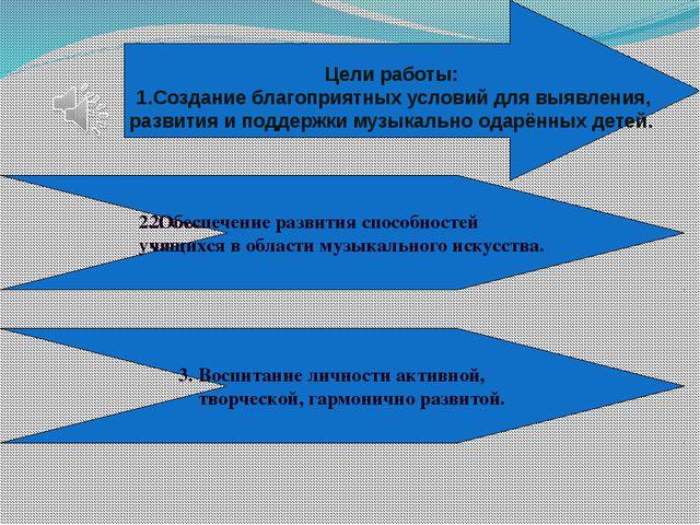 Цели работы: 1.Создание благоприятных условий для выявления, развития и подд...