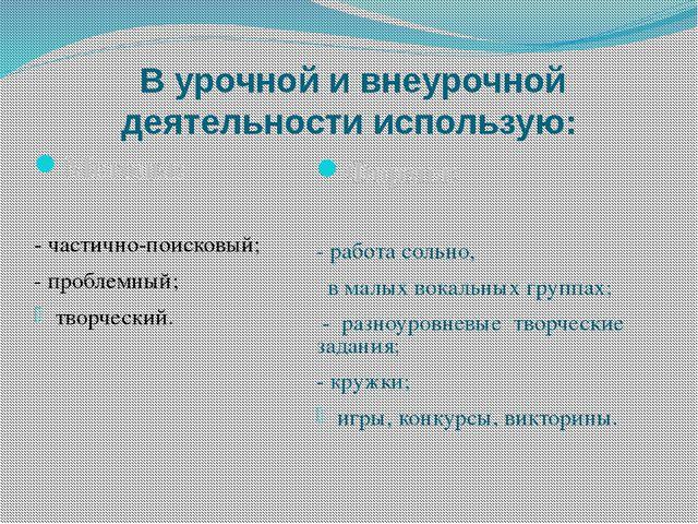 В урочной и внеурочной деятельности использую: Методы: - частично-поисковый;...
