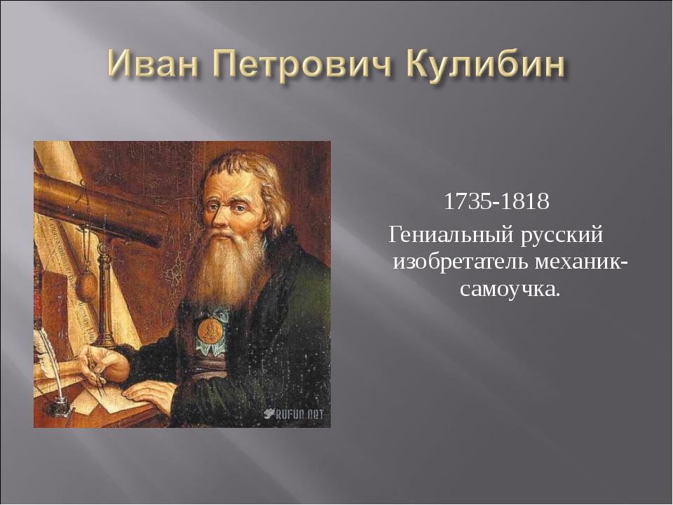 1735-1818 Гениальный русский изобретатель механик-самоучка.