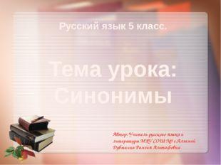 Русский язык 5 класс. Тема урока: Синонимы Автор: Учитель русского языка и л