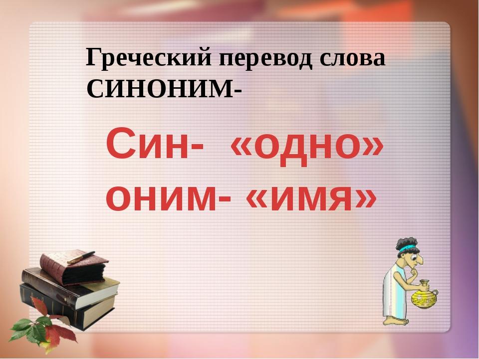 Син- «одно» оним- «имя» Греческий перевод слова СИНОНИМ-