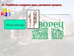 20. Разработка товарного знака, рекламного процесса.  .