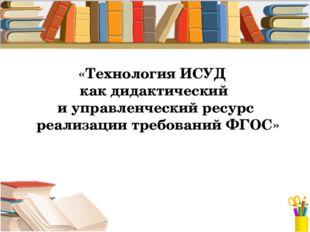 «Технология ИСУД как дидактический и управленческий ресурс реализации требова