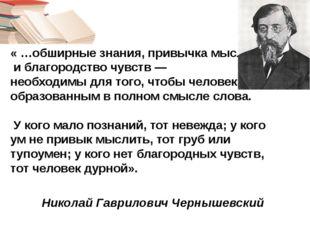 « …обширные знания, привычка мыслить и благородство чувств — необходимы для