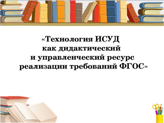«Технология ИСУД как дидактический и управленческий ресурс реализации требова...