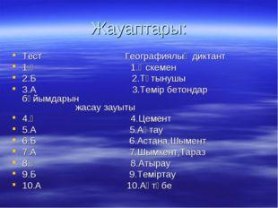 Жауаптары: Тест Географиялық диктант 1.Ә 1.Өскемен 2.Б 2.Тұтынушы 3.А 3.Темір