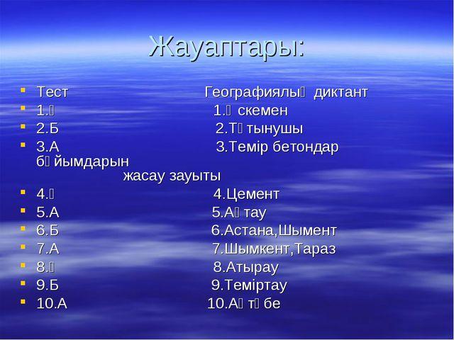 Жауаптары: Тест Географиялық диктант 1.Ә 1.Өскемен 2.Б 2.Тұтынушы 3.А 3.Темір...