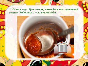 1. Делаем соус. Трем чеснок, смешиваем его с томатной пастой, добавляем 1 ч.л