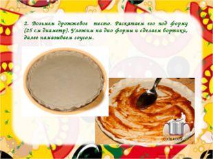 2. Возьмем дрожжевое тесто. Раскатаем его под форму (25 см диаметр). Уложим н
