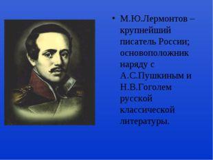 М.Ю.Лермонтов – крупнейший писатель России; основоположник наряду с А.С.Пушки