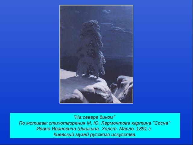"""""""На севере диком"""" По мотивам стихотворения М. Ю. Лермонтова картина """"Сосна"""" И..."""
