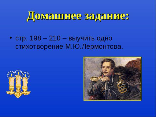 Домашнее задание: стр. 198 – 210 – выучить одно стихотворение М.Ю.Лермонтова.