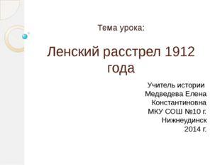 Ленский расстрел 1912 года Тема урока: Учитель истории Медведева Елена Конста