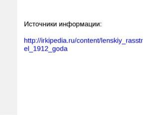 Источники информации: http://irkipedia.ru/content/lenskiy_rasstrel_1912_goda