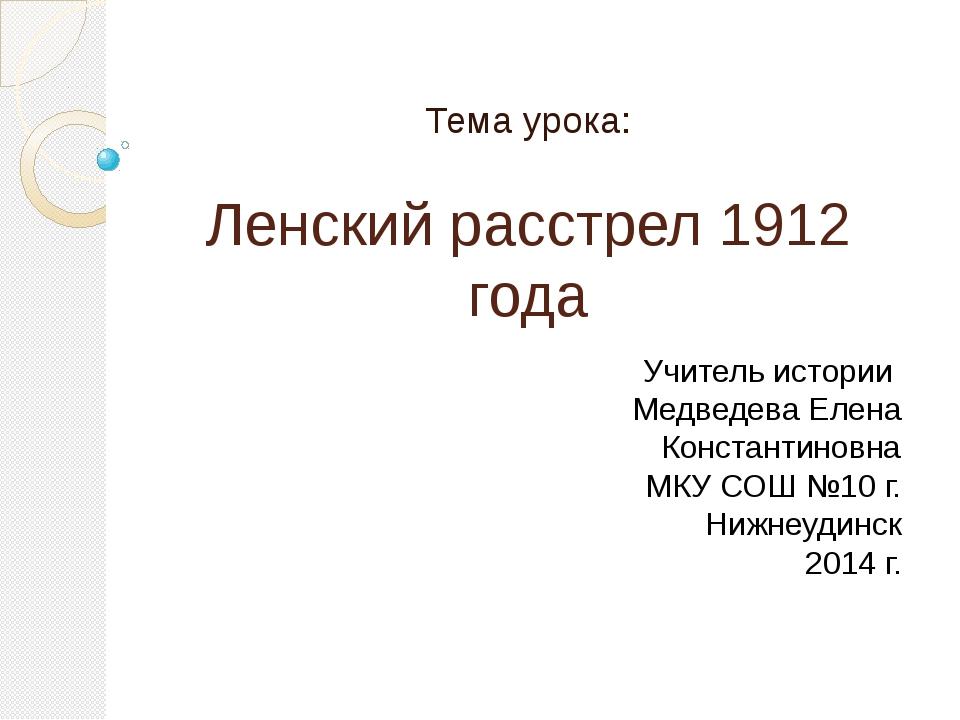 Ленский расстрел 1912 года Тема урока: Учитель истории Медведева Елена Конста...