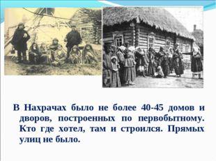 В Нахрачах было не более 40-45 домов и дворов, построенных по первобытному. К