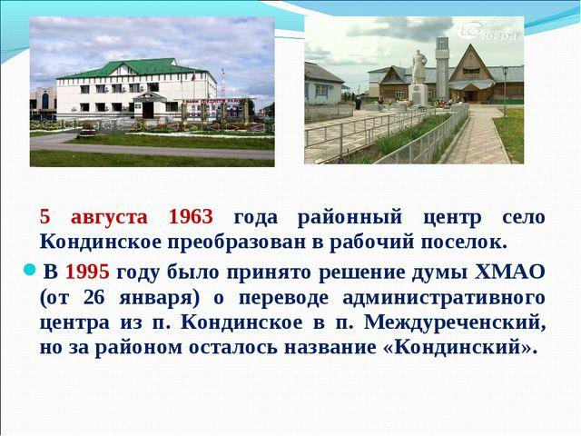 5 августа 1963 года районный центр село Кондинское преобразован в рабочий по...