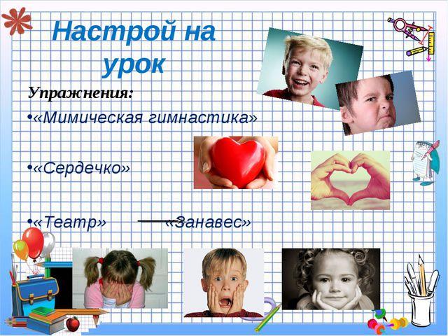 Настрой на урок Упражнения: «Мимическая гимнастика» «Сердечко» «Театр» «Занав...
