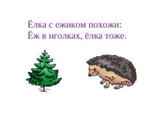 Ёлка с ежиком похожи: Ёж в иголках, ёлка тоже.