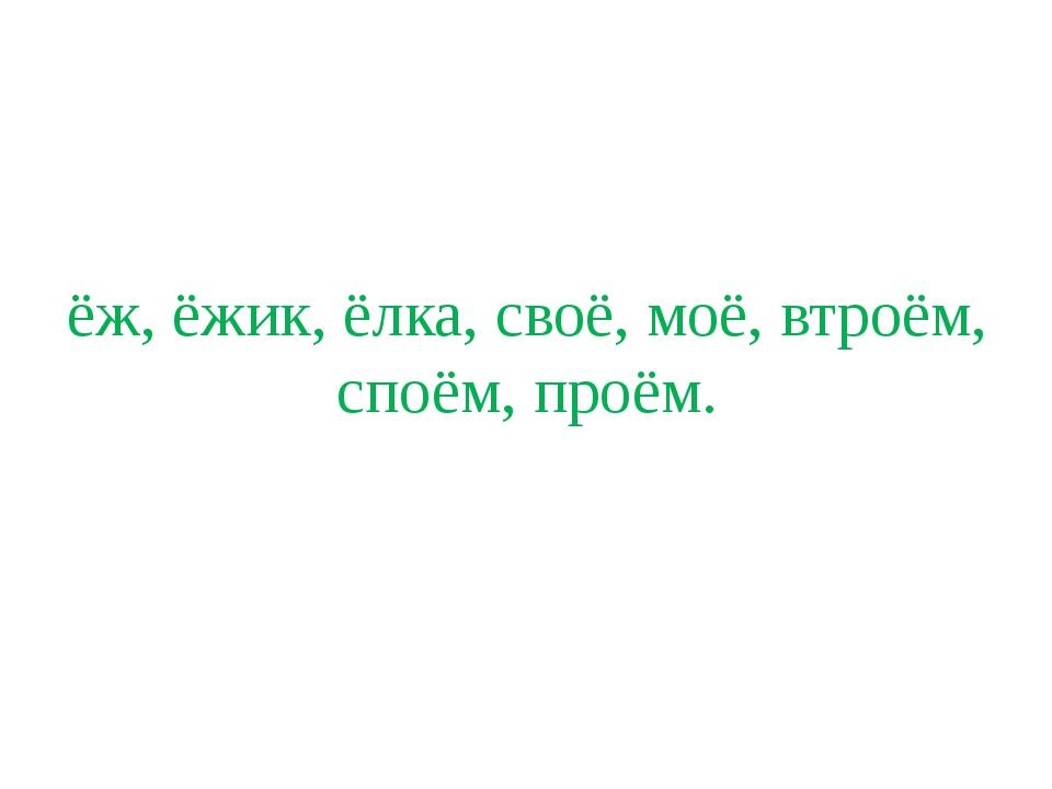 ёж, ёжик, ёлка, своё, моё, втроём, споём, проём.
