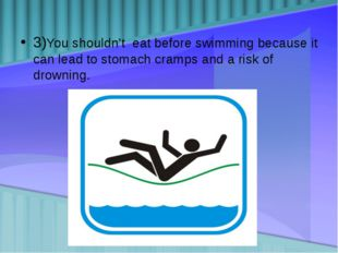 3)You shouldn't eat before swimming because it can lead to stomach cramps and