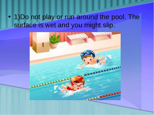 1)Do not play or run around the pool. The surface is wet and you might slip.
