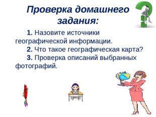 Проверка домашнего задания:  1.Назовите источники географической инфор