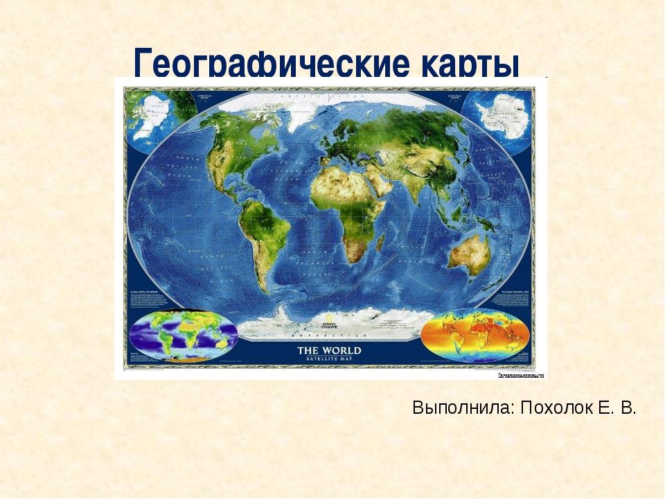 Географические карты Выполнила: Похолок Е. В.
