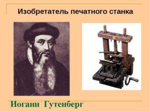 Иоганн Гутенберг Изобретатель печатного станка