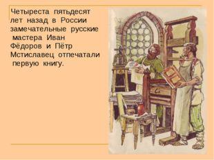 Четыреста пятьдесят лет назад в России замечательные русские мастера Иван Фё