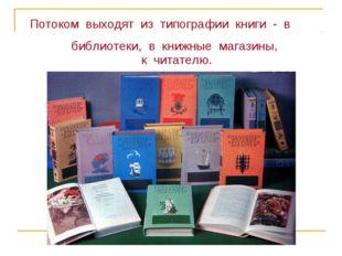 Потоком выходят из типографии книги - в библиотеки, в книжные магазины, к чи