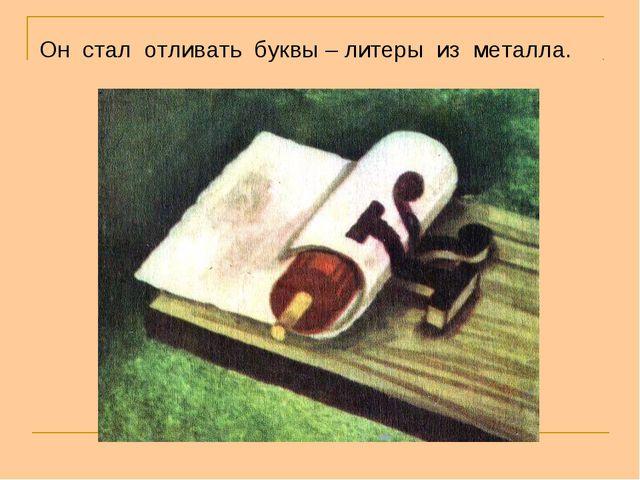 Он стал отливать буквы – литеры из металла.