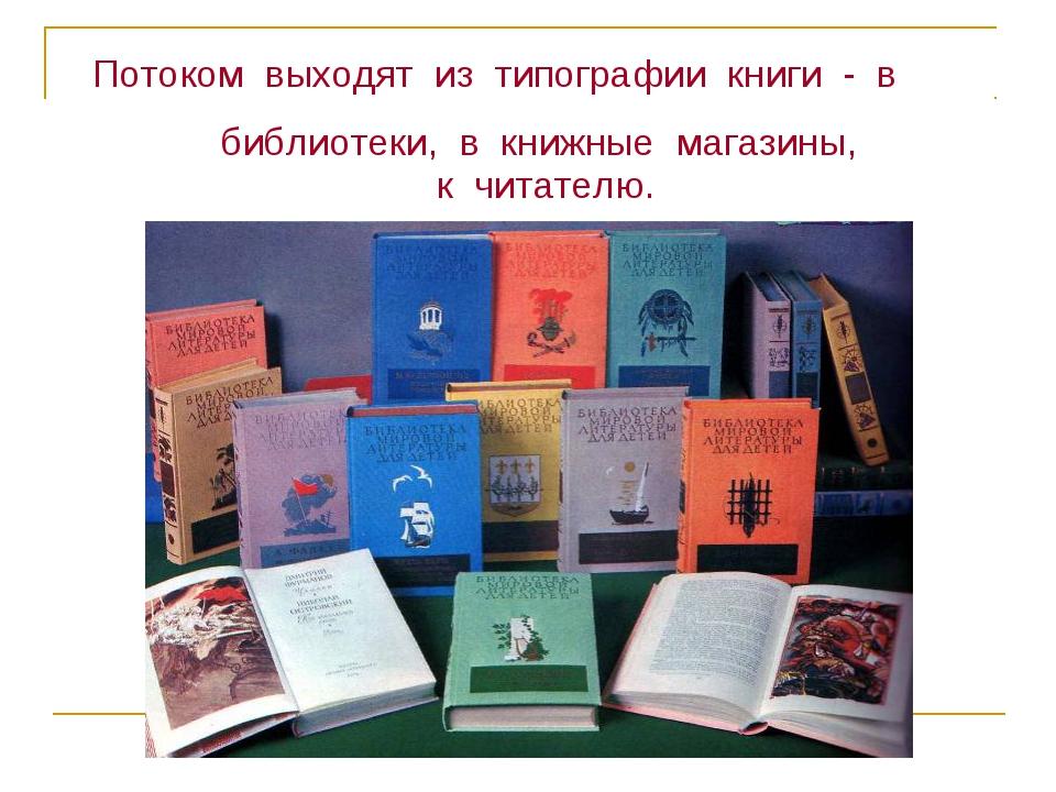 Потоком выходят из типографии книги - в библиотеки, в книжные магазины, к чи...