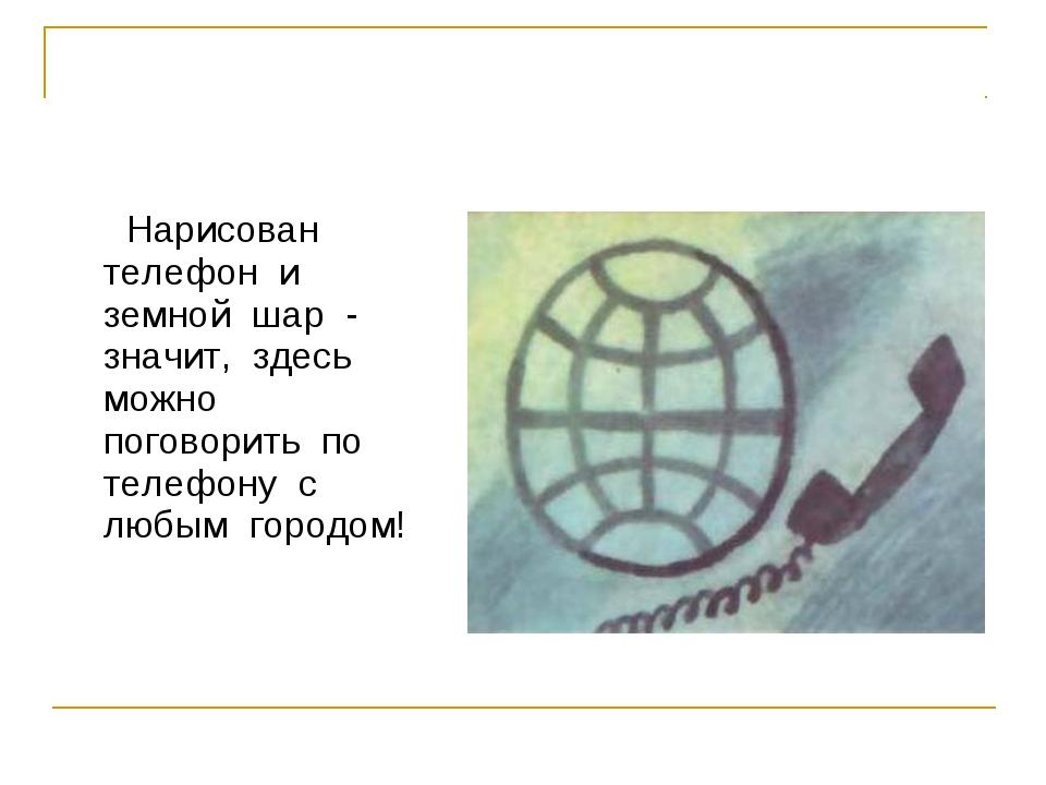 Нарисован телефон и земной шар - значит, здесь можно поговорить по телефону...