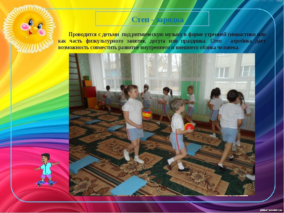 Степ - зарядка Проводится с детьми под ритмическую музыку в форме утренней г...