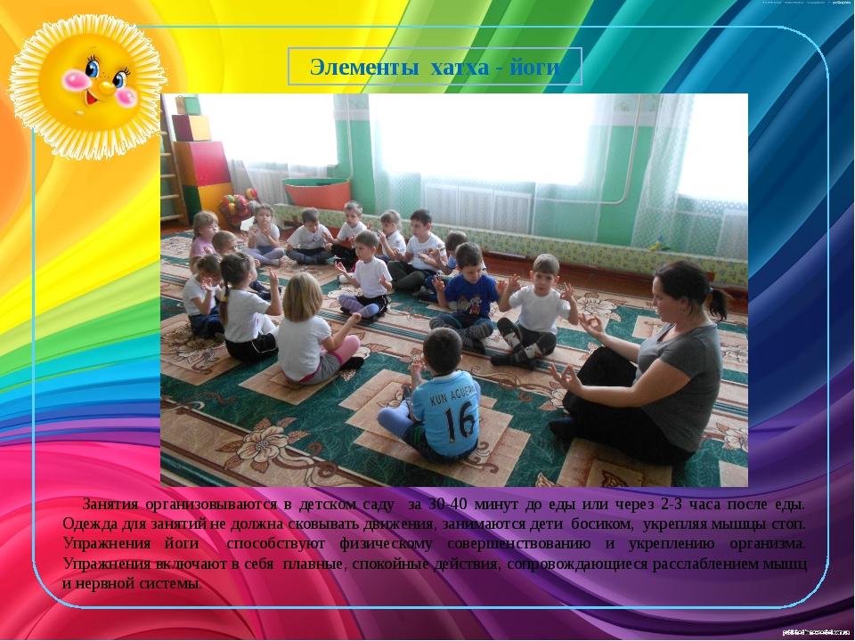 Элементы хатха - йоги Занятия организовываются в детском саду за 30-40 минут...