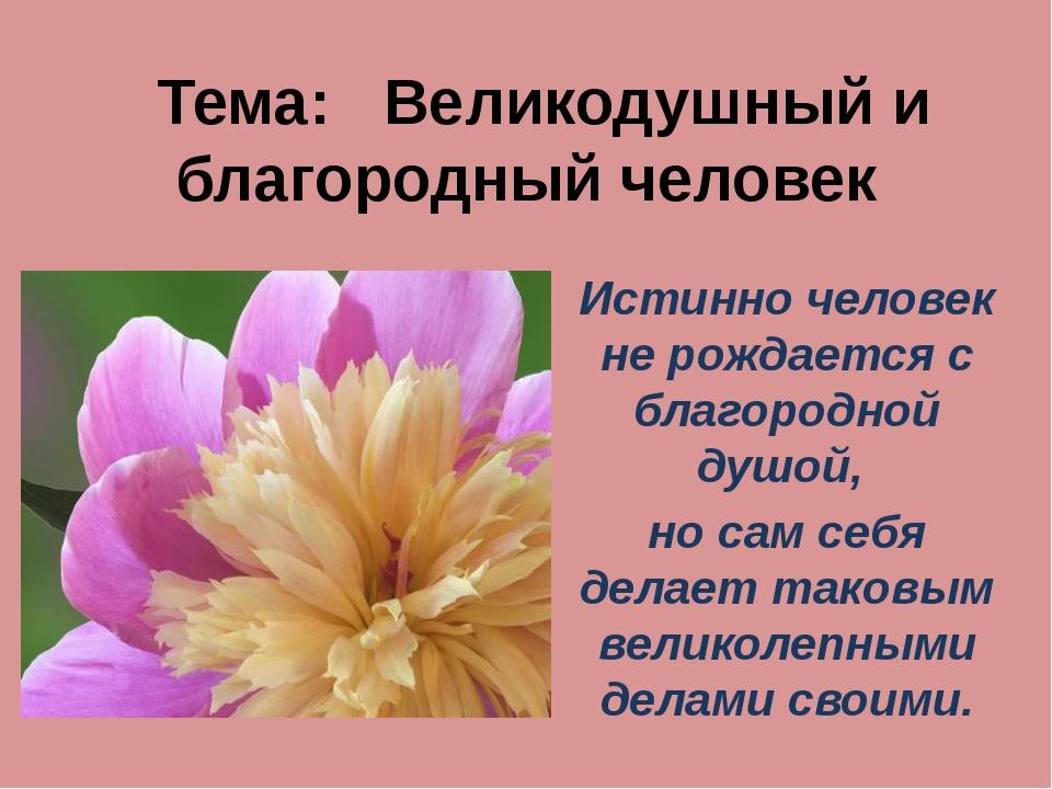 Тема: Великодушный и благородный человек Истинно человек не рождается с бла...