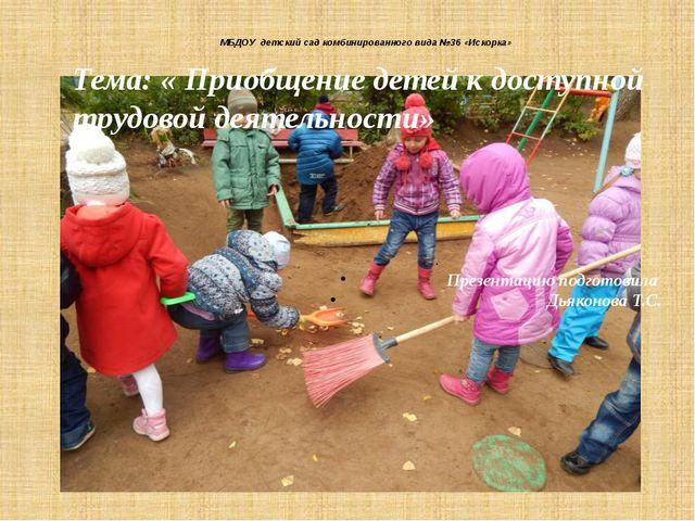 МБДОУ детский сад комбинированного вида №36 «Искорка» Тема: « Приобщение дете...